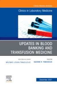 Updates in Blood Banking and Transfusion Medicine, An Issue of the Clinics in Laboratory Medicine