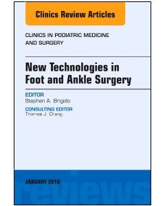 New Technologies in Foot and Ankle Surgery  An Issue of Clinics in Podiatric Medicine and Surgery