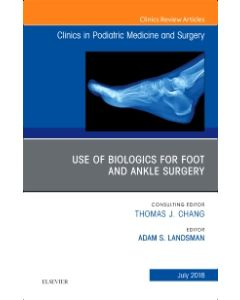Use of Biologics for Foot and Ankle Surgery  An Issue of Clinics in Podiatric Medicine and Surgery