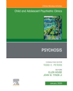 Psychosis in Children and Adolescents: A Guide for Clinicians  An Issue of Child And Adolescent Psychiatric Clinics of North America